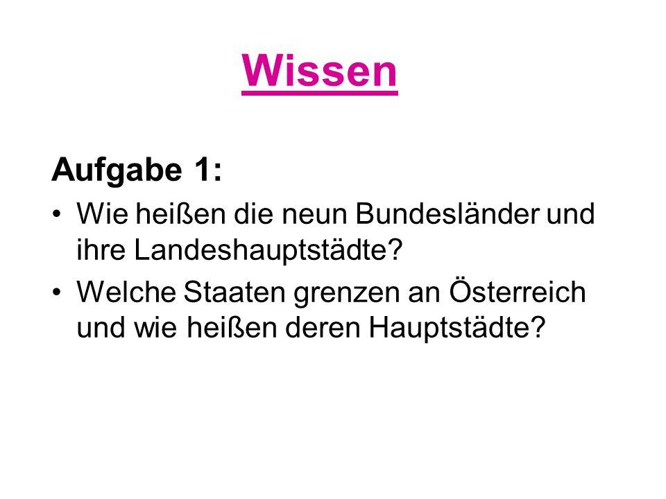 Wissen Aufgabe 1: Wie heißen die neun Bundesländer und ihre Landeshauptstädte? Welche Staaten grenzen an Österreich und wie heißen deren Hauptstädte?