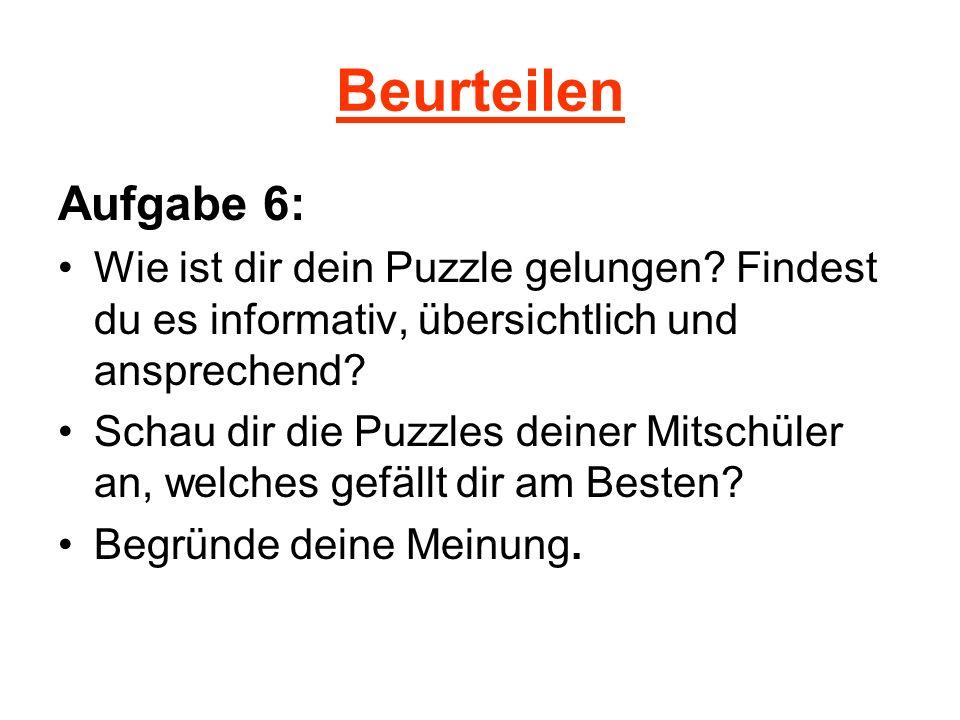 Beurteilen Aufgabe 6: Wie ist dir dein Puzzle gelungen? Findest du es informativ, übersichtlich und ansprechend? Schau dir die Puzzles deiner Mitschül