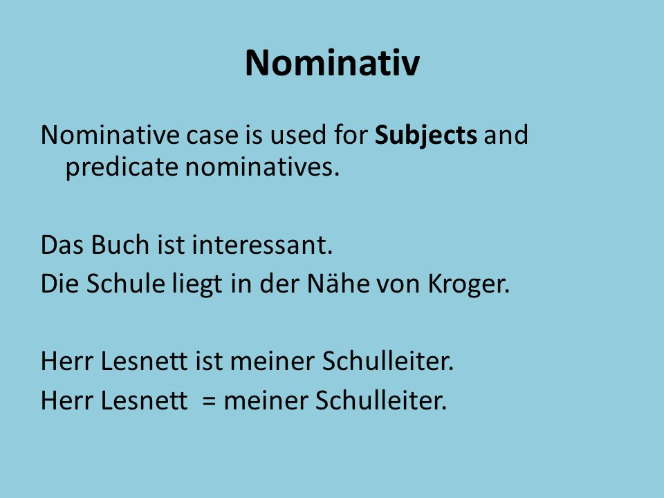Nominativ Nominative case is used for Subjects and predicate nominatives.