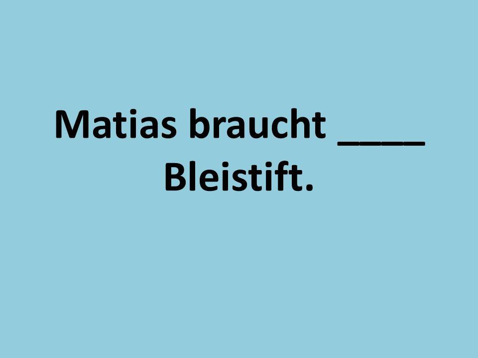 Matias braucht ____ Bleistift.