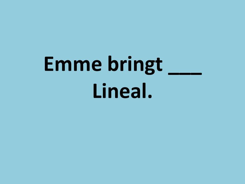 Emme bringt ___ Lineal.