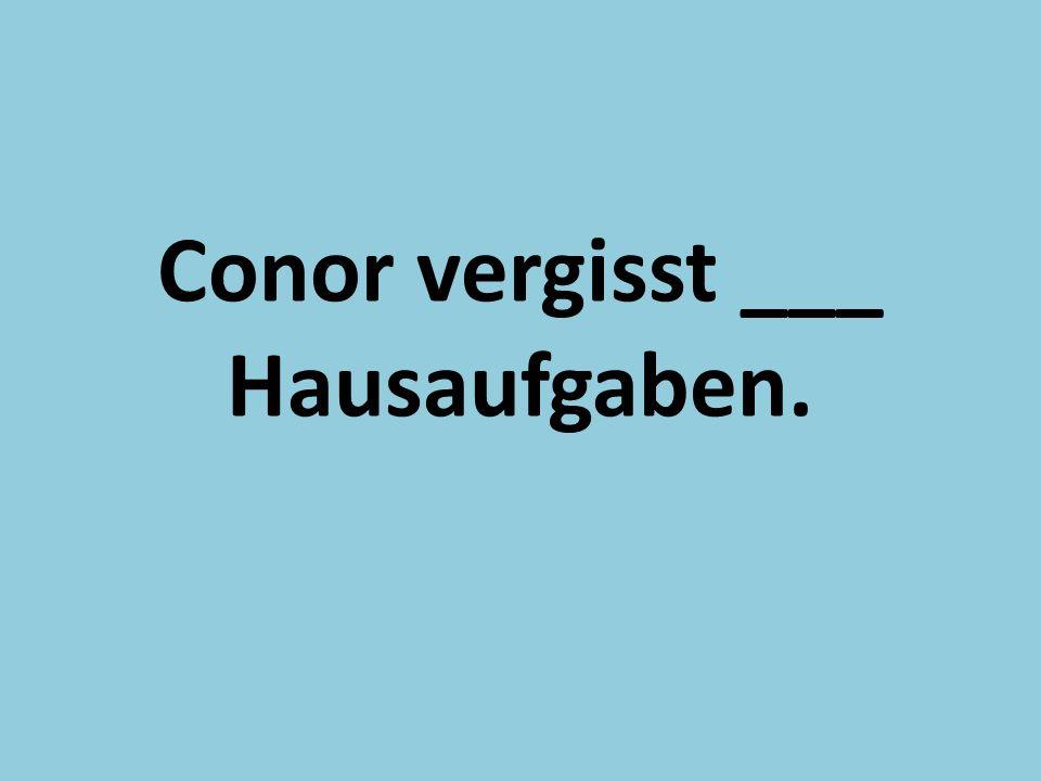 Conor vergisst ___ Hausaufgaben.
