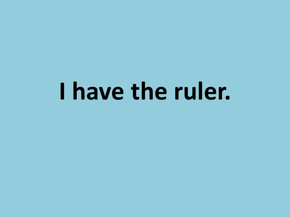 I have the ruler.
