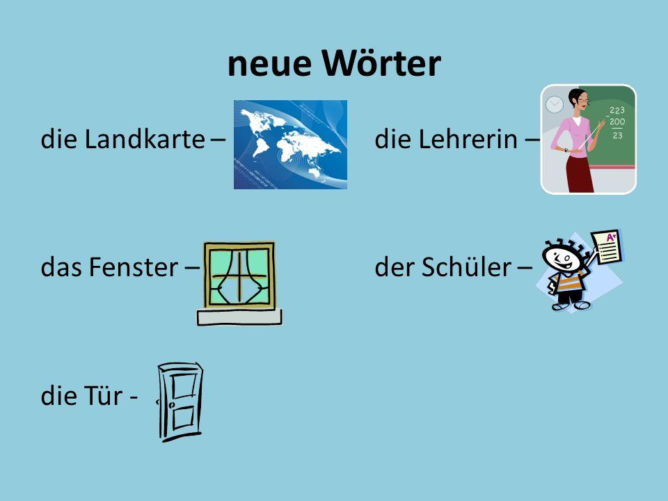 neue Wörter die Landkarte –die Lehrerin – das Fenster –der Schüler – die Tür -
