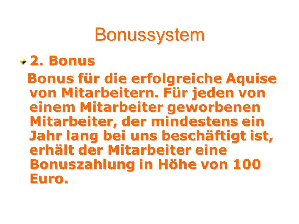 2. Bonus Bonus für die erfolgreiche Aquise von Mitarbeitern. Für jeden von einem Mitarbeiter geworbenen Mitarbeiter, der mindestens ein Jahr lang bei