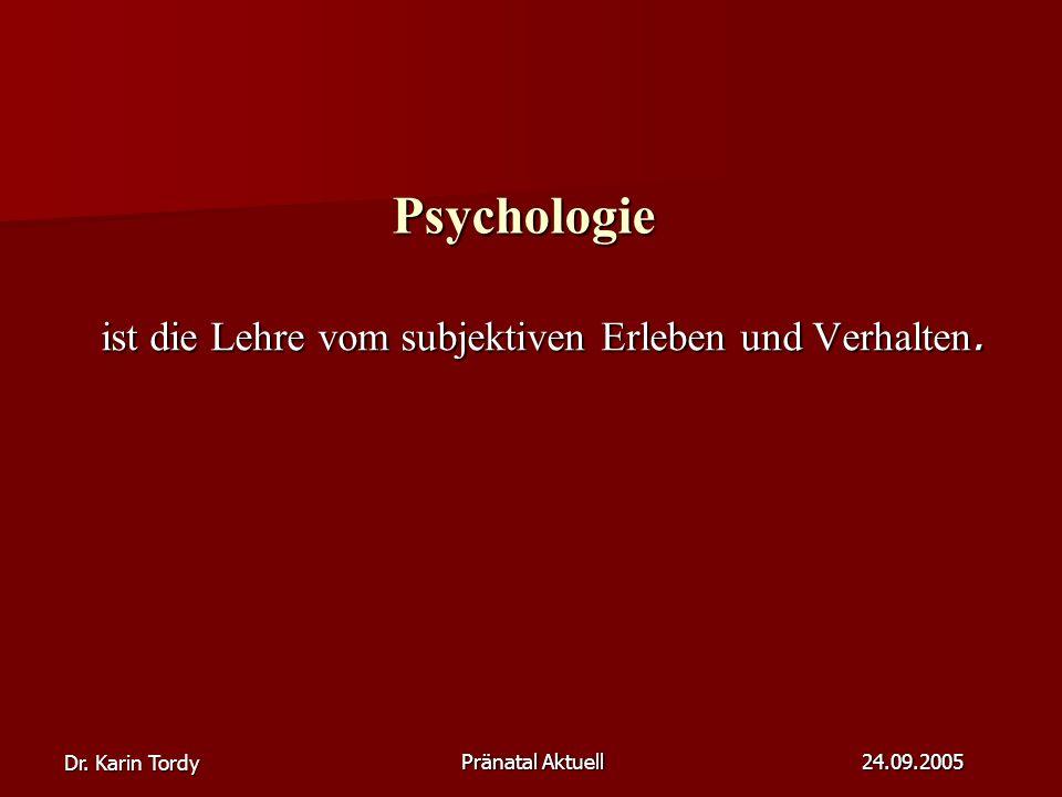 Dr. Karin Tordy Pränatal Aktuell 24.09.2005 Psychologie ist die Lehre vom subjektiven Erleben und Verhalten. ist die Lehre vom subjektiven Erleben und