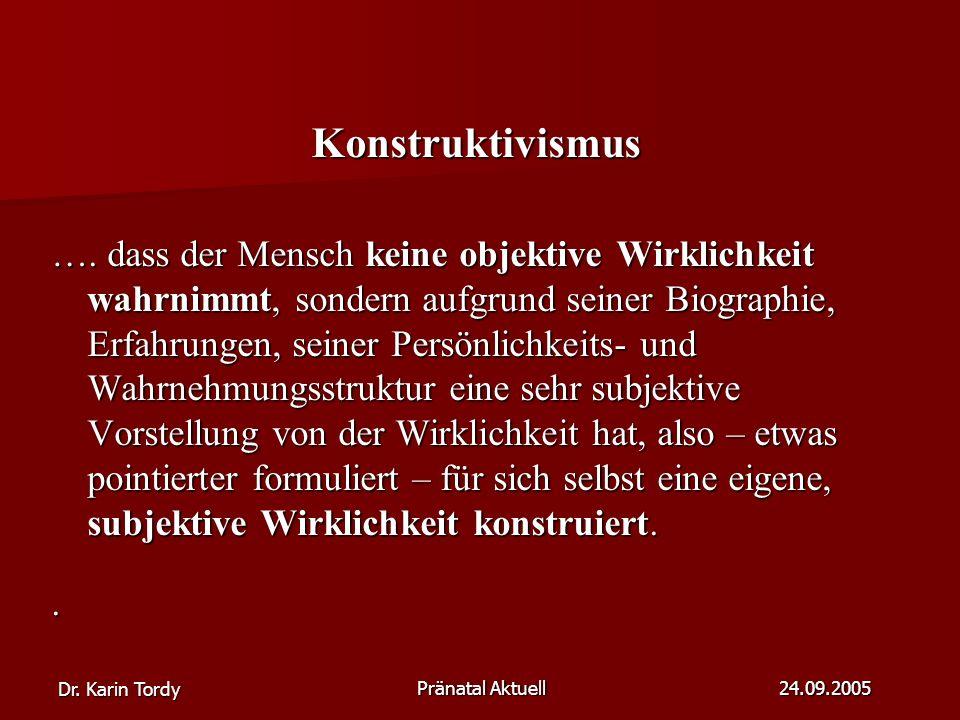 Dr.Karin Tordy Pränatal Aktuell 24.09.2005 Konstruktivismus ….