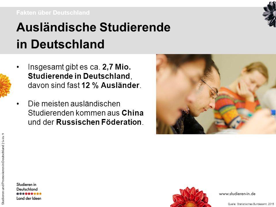 Studieren und Promovieren in Deutschland | Seite 9 Ausländische Studierende in Deutschland Fakten über Deutschland Insgesamt gibt es ca. 2,7 Mio. Stud