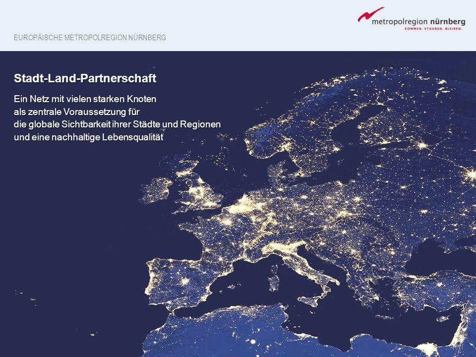 EUROPÄISCHE METROPOLREGION NÜRNBERG Stadt-Land-Partnerschaft Ein Netz mit vielen starken Knoten als zentrale Voraussetzung für die globale Sichtbarkei