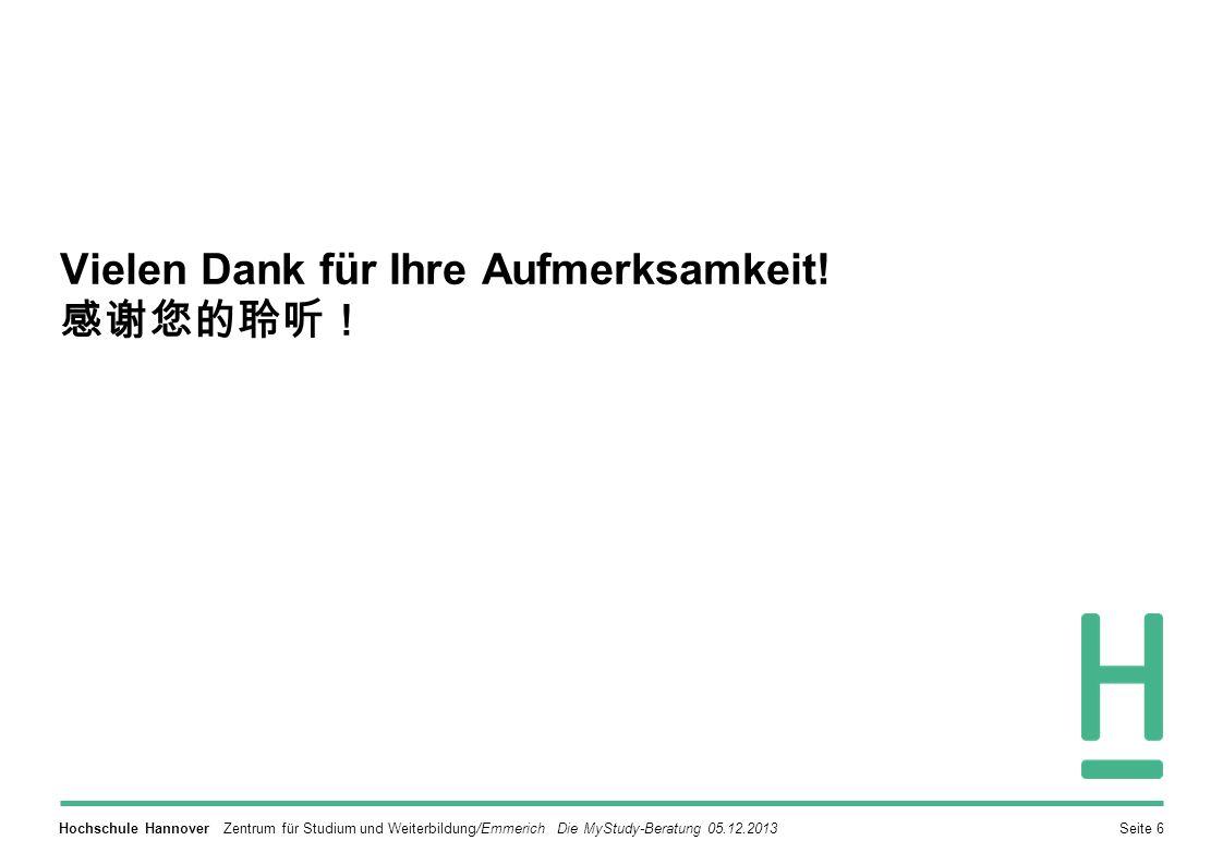 Hochschule Hannover Zentrum für Studium und Weiterbildung/Emmerich Die MyStudy-Beratung 05.12.2013Seite 6 Vielen Dank für Ihre Aufmerksamkeit.