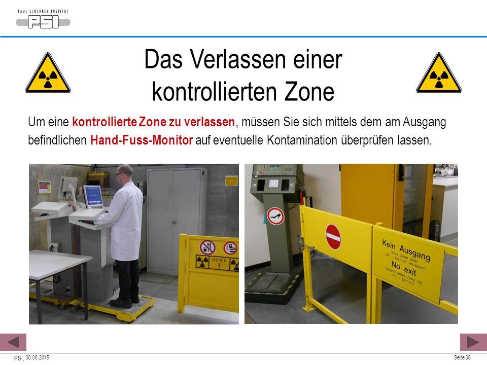 30.08.2015 PSI, Seite 38 Das Verlassen einer kontrollierten Zone Um eine kontrollierte Zone zu verlassen, müssen Sie sich mittels dem am Ausgang befindlichen Hand-Fuss-Monitor auf eventuelle Kontamination überprüfen lassen.