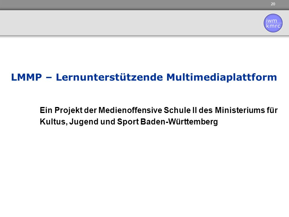 20 LMMP – Lernunterstützende Multimediaplattform Ein Projekt der Medienoffensive Schule II des Ministeriums für Kultus, Jugend und Sport Baden-Württem