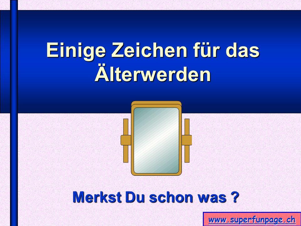 www.superfunpage.ch Einige Zeichen für das Älterwerden Merkst Du schon was ?