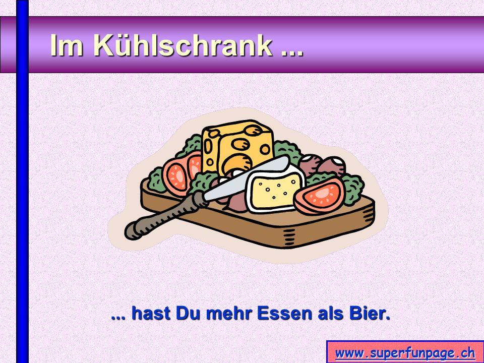 www.superfunpage.ch Im Kühlschrank...... hast Du mehr Essen als Bier.