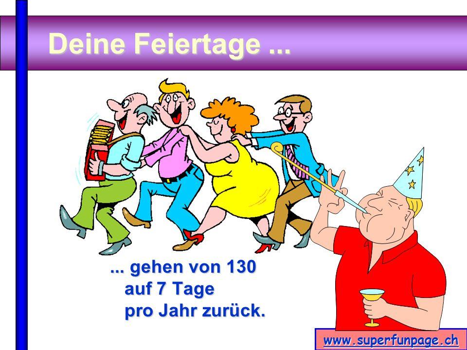 www.superfunpage.ch Deine Feiertage...... gehen von 130 auf 7 Tage pro Jahr zurück.