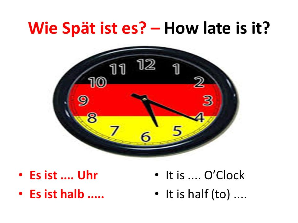 Wie Spät ist es? – How late is it? Es ist.... Uhr Es ist halb..... It is.... O'Clock It is half (to)....