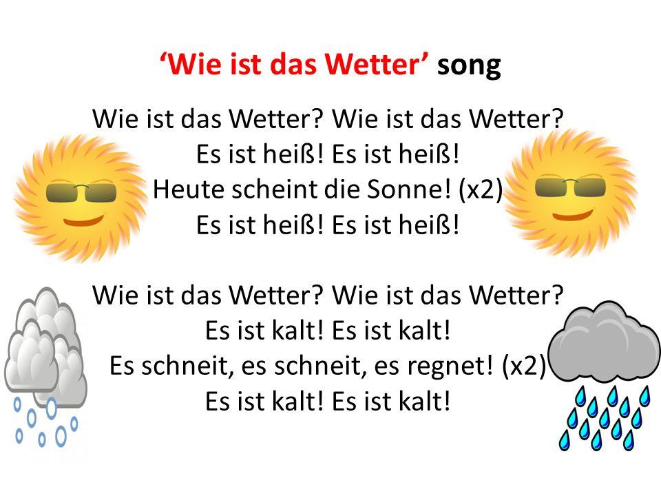 'Wie ist das Wetter' song Wie ist das Wetter? Es ist heiß! Heute scheint die Sonne! (x2) Es ist heiß! Wie ist das Wetter? Es ist kalt! Es schneit, es