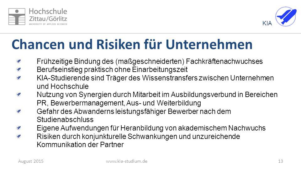 KIA 13August 2015www.kia-studium.de Chancen und Risiken für Unternehmen Frühzeitige Bindung des (maßgeschneiderten) Fachkräftenachwuchses Berufseinsti