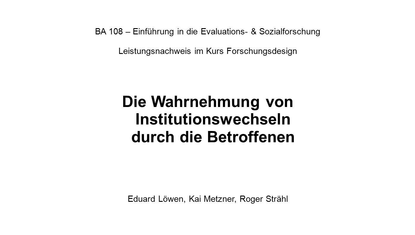 BA 108 – Einführung in die Evaluations- & Sozialforschung Leistungsnachweis im Kurs Forschungsdesign Die Wahrnehmung von Institutionswechseln durch di