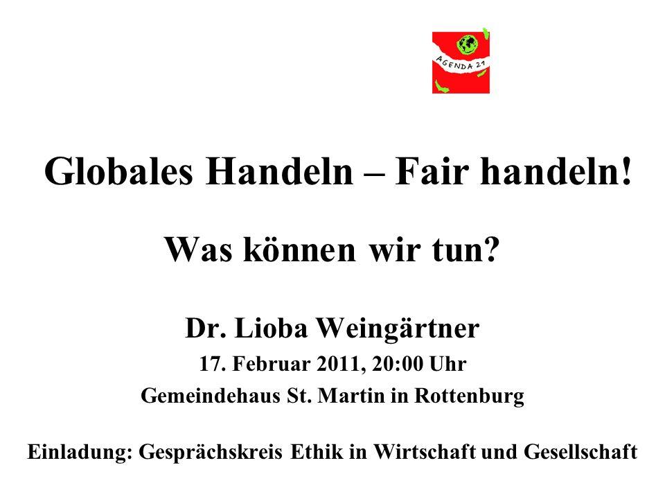 Globales Handeln – Fair handeln! Was können wir tun? Dr. Lioba Weingärtner 17. Februar 2011, 20:00 Uhr Gemeindehaus St. Martin in Rottenburg Einladung