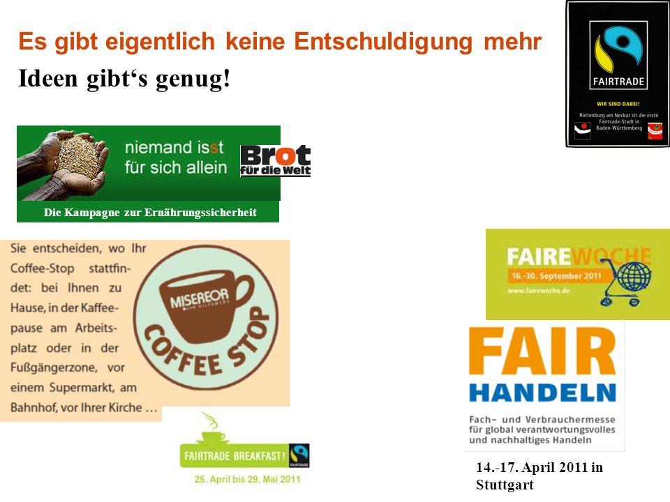 Es gibt eigentlich keine Entschuldigung mehr Ideen gibt's genug! 14.-17. April 2011 in Stuttgart Die Kampagne zur Ernährungssicherheit