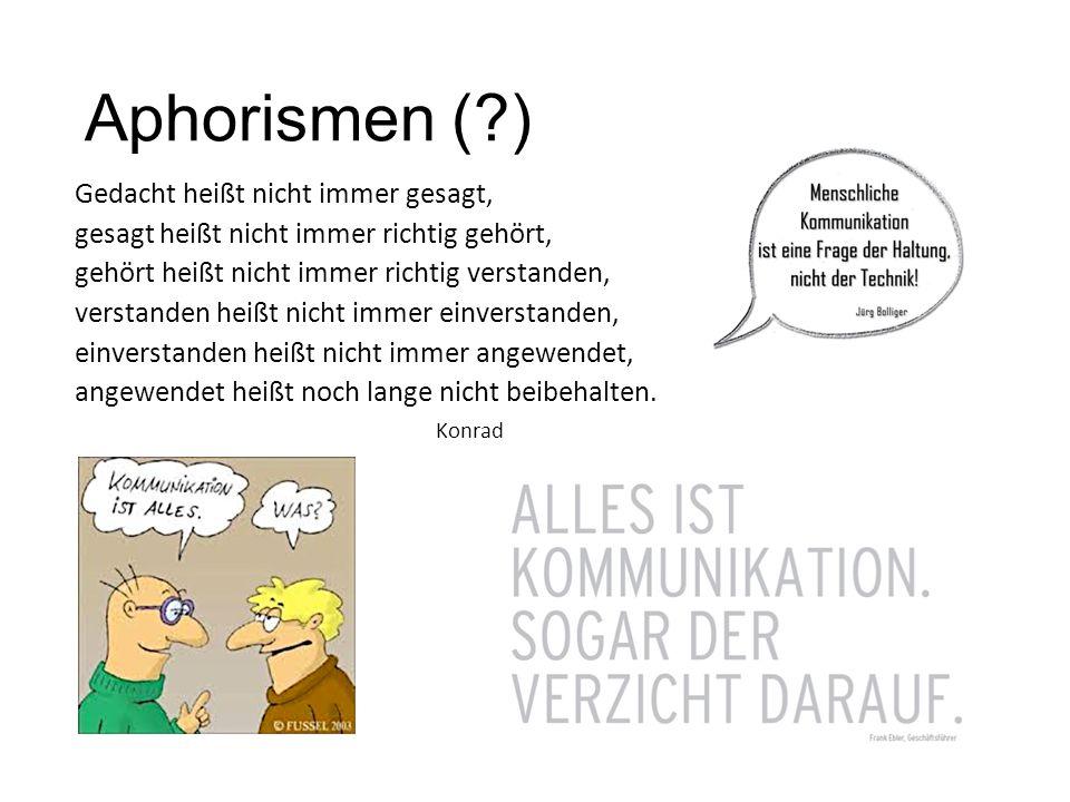 Aphorismen (?) Gedacht heißt nicht immer gesagt, gesagt heißt nicht immer richtig gehört, gehört heißt nicht immer richtig verstanden, verstanden heiß