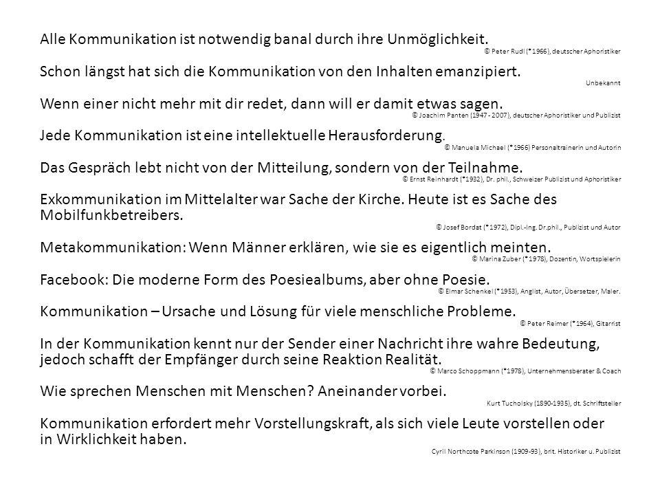 Alle Kommunikation ist notwendig banal durch ihre Unmöglichkeit. © Peter Rudl (*1966), deutscher Aphoristiker Schon längst hat sich die Kommunikation