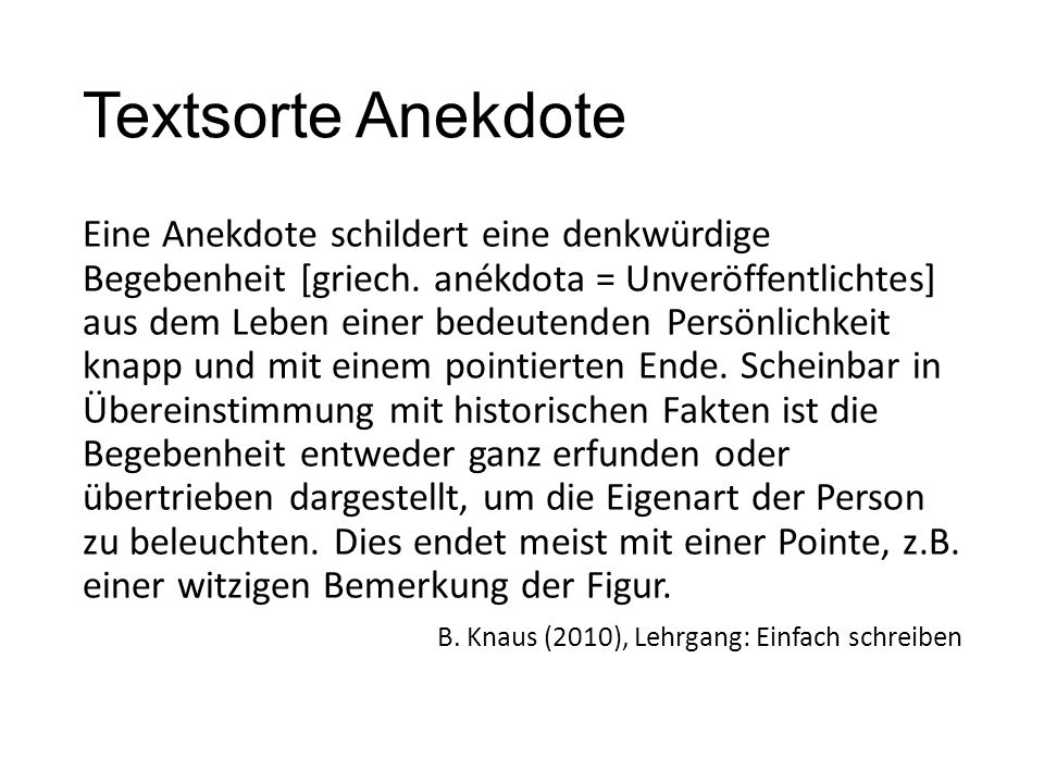 Textsorte Anekdote Eine Anekdote schildert eine denkwürdige Begebenheit [griech. anékdota = Unveröffentlichtes] aus dem Leben einer bedeutenden Persön