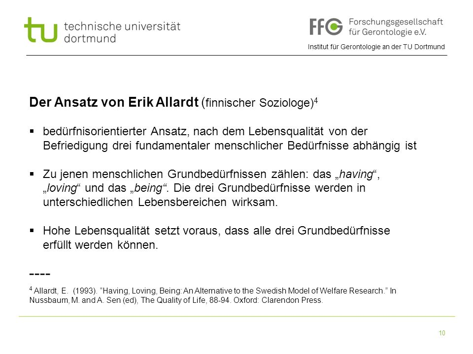 Institut für Gerontologie an der TU Dortmund 10 Der Ansatz von Erik Allardt ( finnischer Soziologe) 4  bedürfnisorientierter Ansatz, nach dem Lebensq