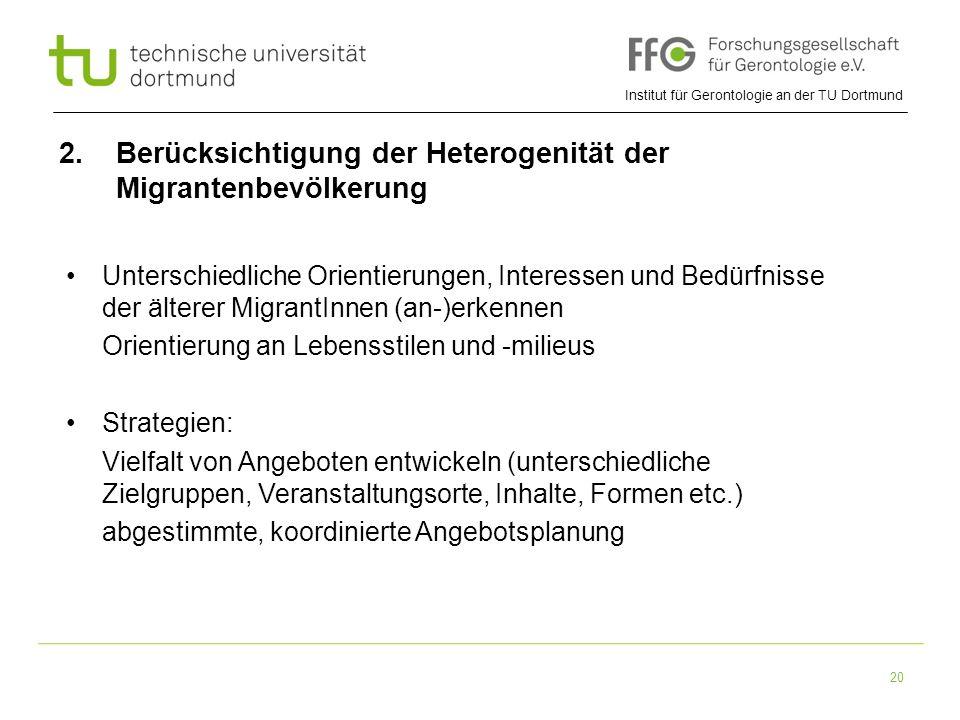 Institut für Gerontologie an der TU Dortmund 20 2. Berücksichtigung der Heterogenität der Migrantenbevölkerung Unterschiedliche Orientierungen, Intere