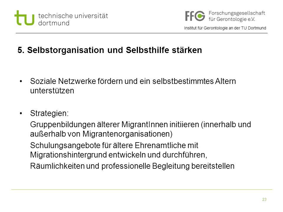Institut für Gerontologie an der TU Dortmund 23 5. Selbstorganisation und Selbsthilfe stärken Soziale Netzwerke fördern und ein selbstbestimmtes Alter