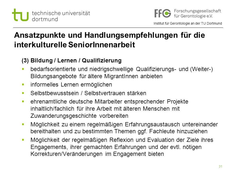 Institut für Gerontologie an der TU Dortmund 31 Ansatzpunkte und Handlungsempfehlungen für die interkulturelle SeniorInnenarbeit (3) Bildung / Lernen