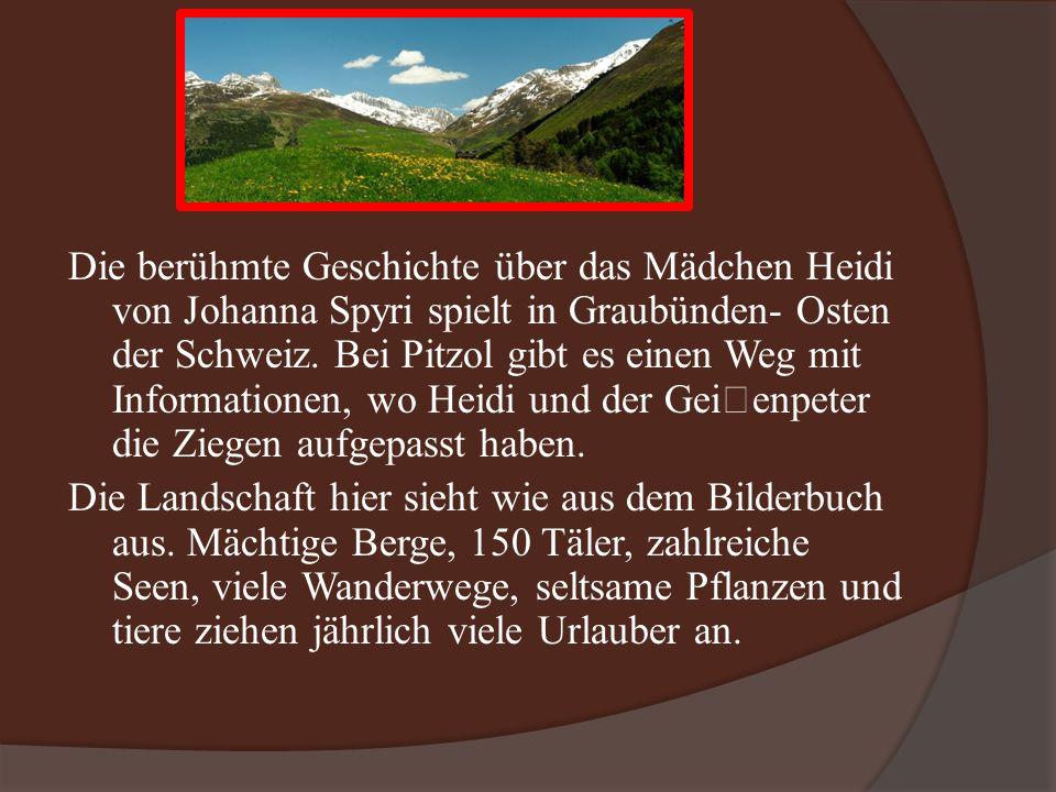 Die berühmte Geschichte über das Mädchen Heidi von Johanna Spyri spielt in Graubünden- Osten der Schweiz.