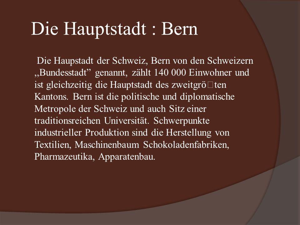 Die Hauptstadt : Bern Die Haupstadt der Schweiz, Bern von den Schweizern,,Bundesstadt genannt, zählt 140 000 Einwohner und ist gleichzeitig die Hauptstadt des zweitgr ӧ ten Kantons.
