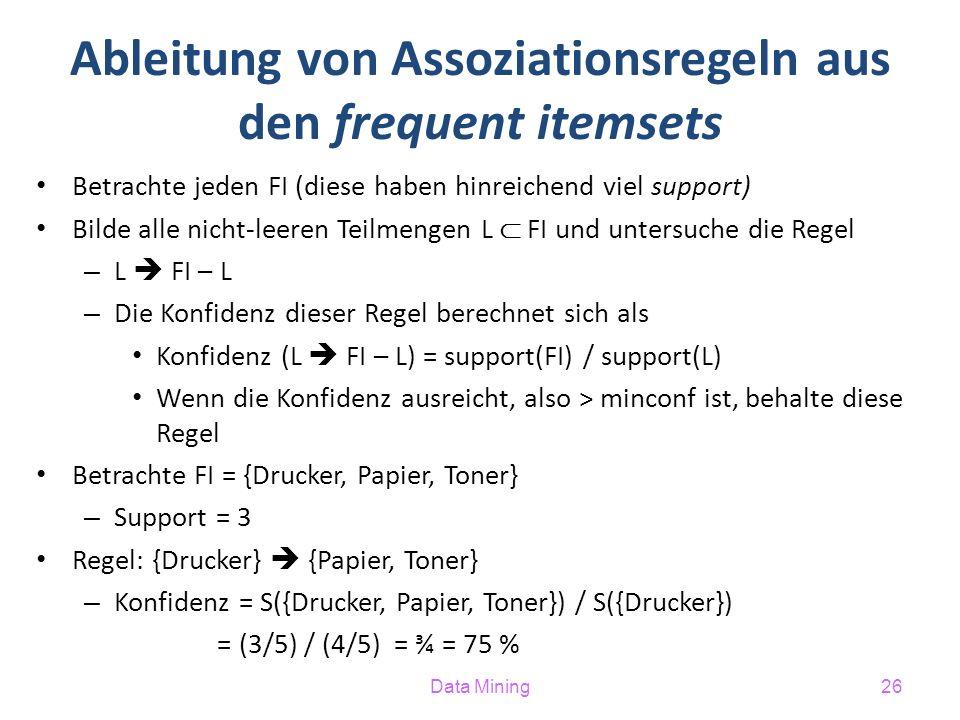 Data Mining26 Ableitung von Assoziationsregeln aus den frequent itemsets Betrachte jeden FI (diese haben hinreichend viel support) Bilde alle nicht-leeren Teilmengen L  FI und untersuche die Regel – L  FI – L – Die Konfidenz dieser Regel berechnet sich als Konfidenz (L  FI – L) = support(FI) / support(L) Wenn die Konfidenz ausreicht, also > minconf ist, behalte diese Regel Betrachte FI = {Drucker, Papier, Toner} – Support = 3 Regel: {Drucker}  {Papier, Toner} – Konfidenz = S({Drucker, Papier, Toner}) / S({Drucker}) = (3/5) / (4/5) = ¾ = 75 %