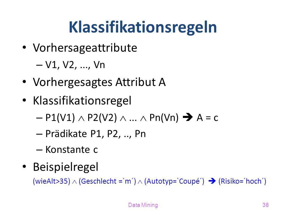 Data Mining38 Klassifikationsregeln Vorhersageattribute – V1, V2,..., Vn Vorhergesagtes Attribut A Klassifikationsregel – P1(V1)  P2(V2) ...  Pn(Vn