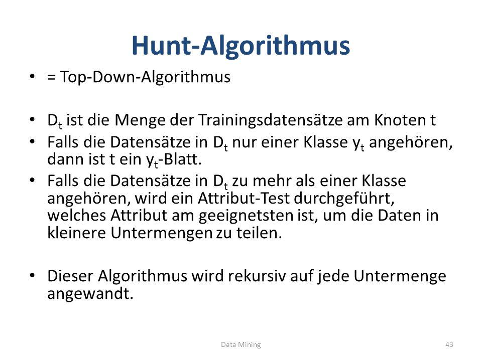 Hunt-Algorithmus = Top-Down-Algorithmus D t ist die Menge der Trainingsdatensätze am Knoten t Falls die Datensätze in D t nur einer Klasse y t angehören, dann ist t ein y t -Blatt.