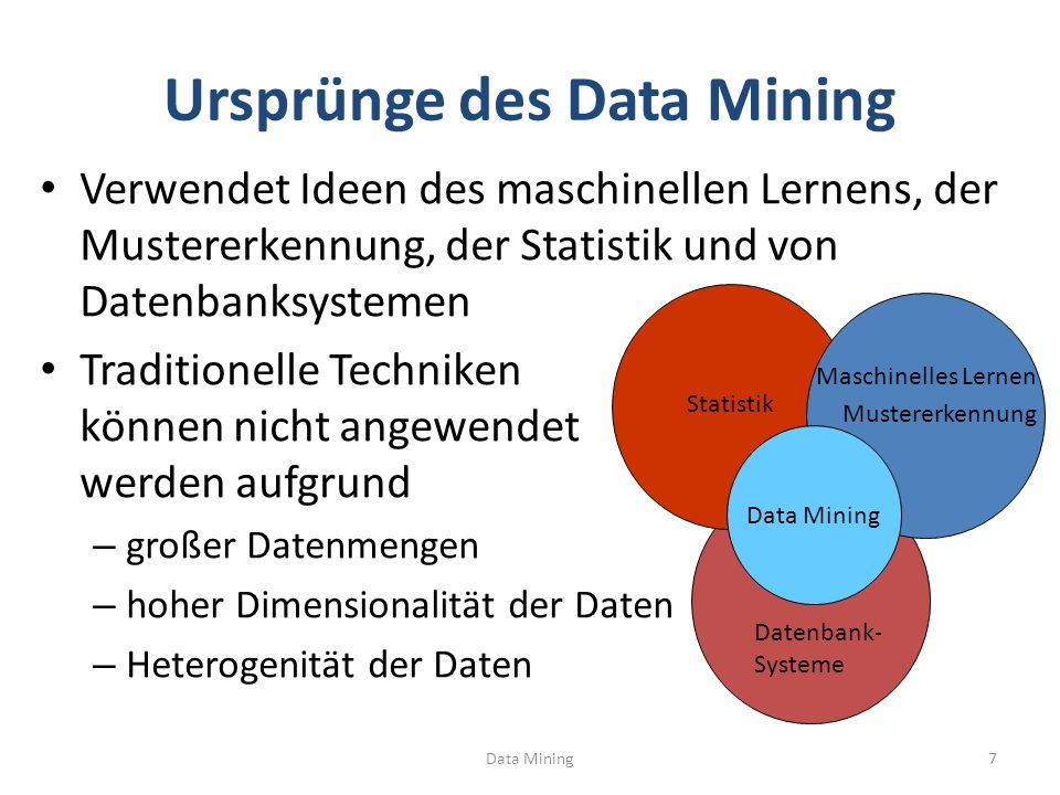 Ursprünge des Data Mining Verwendet Ideen des maschinellen Lernens, der Mustererkennung, der Statistik und von Datenbanksystemen Traditionelle Techniken können nicht angewendet werden aufgrund – großer Datenmengen – hoher Dimensionalität der Daten – Heterogenität der Daten Maschinelles Lernen Mustererkennung Statistik Data Mining Datenbank- Systeme Data Mining7