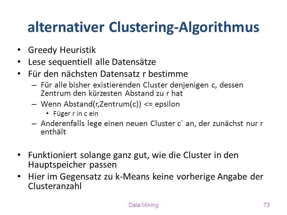 Data Mining73 alternativer Clustering-Algorithmus Greedy Heuristik Lese sequentiell alle Datensätze Für den nächsten Datensatz r bestimme – Für alle bisher existierenden Cluster denjenigen c, dessen Zentrum den kürzesten Abstand zu r hat – Wenn Abstand(r,Zentrum(c)) <= epsilon Füger r in c ein – Anderenfalls lege einen neuen Cluster c` an, der zunächst nur r enthält Funktioniert solange ganz gut, wie die Cluster in den Hauptspeicher passen Hier im Gegensatz zu k-Means keine vorherige Angabe der Clusteranzahl