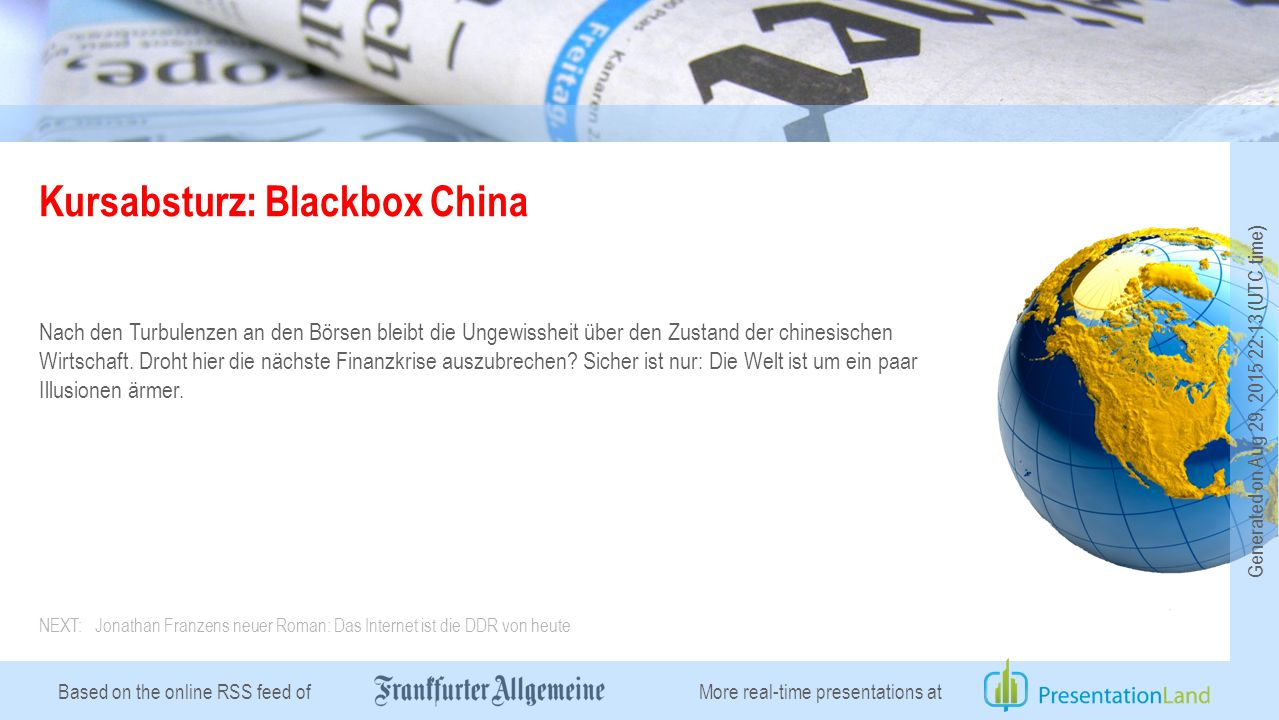 Based on the online RSS feed of Kursabsturz: Blackbox China Nach den Turbulenzen an den Börsen bleibt die Ungewissheit über den Zustand der chinesischen Wirtschaft.