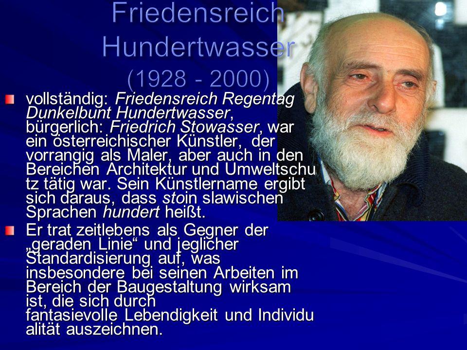 vollständig: Friedensreich Regentag Dunkelbunt Hundertwasser, bürgerlich: Friedrich Stowasser, war ein österreichischer Künstler, der vorrangig als Maler, aber auch in den Bereichen Architektur und Umweltschu tz tätig war.