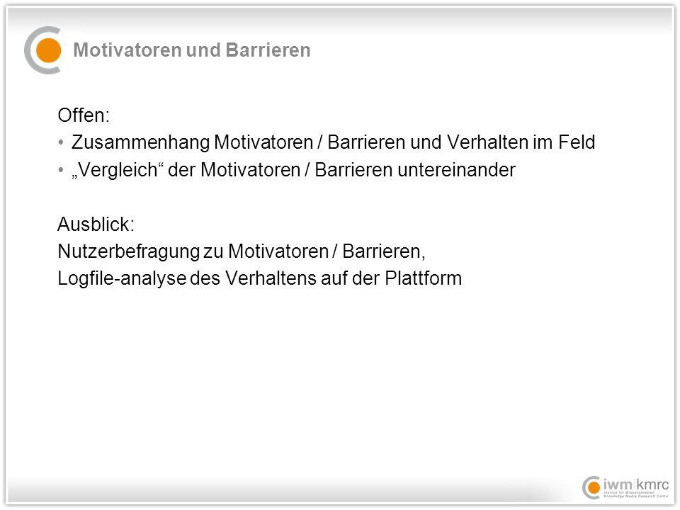 """Motivatoren und Barrieren Offen: Zusammenhang Motivatoren / Barrieren und Verhalten im Feld """"Vergleich der Motivatoren / Barrieren untereinander Ausblick: Nutzerbefragung zu Motivatoren / Barrieren, Logfile-analyse des Verhaltens auf der Plattform"""