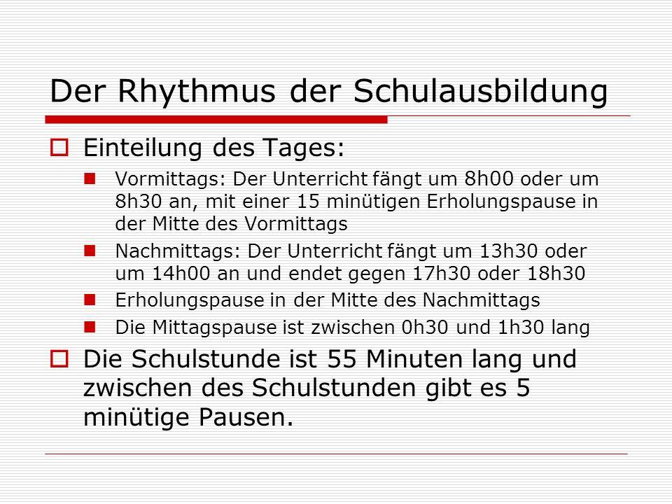 Der Rhythmus der Schulausbildung  Einteilung des Tages: Vormittags: Der Unterricht fängt um 8h00 oder um 8h30 an, mit einer 15 minütigen Erholungspause in der Mitte des Vormittags Nachmittags: Der Unterricht fängt um 13h30 oder um 14h00 an und endet gegen 17h30 oder 18h30 Erholungspause in der Mitte des Nachmittags Die Mittagspause ist zwischen 0h30 und 1h30 lang  Die Schulstunde ist 55 Minuten lang und zwischen des Schulstunden gibt es 5 minütige Pausen.