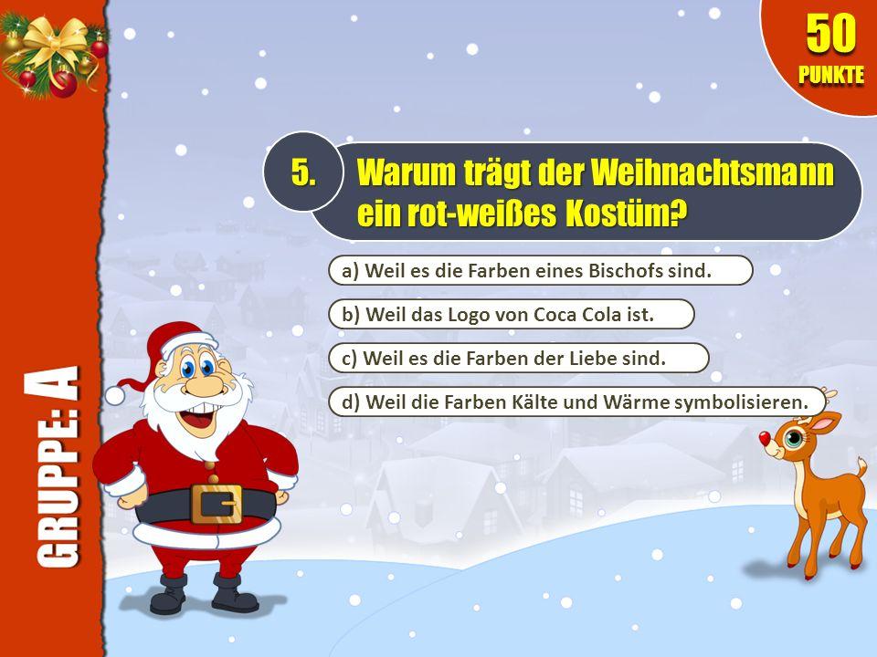 a) Weil es die Farben eines Bischofs sind. 5. Warum trägt der Weihnachtsmann ein rot-weißes Kostüm? 50 PUNKTE b) Weil das Logo von Coca Cola ist. c) W