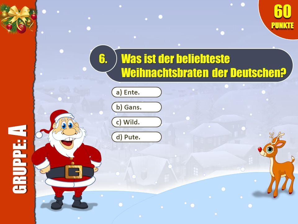 a) Ente. 6. Was ist der beliebteste Weihnachtsbraten der Deutschen? 60 PUNKTE b) Gans. c) Wild. d) Pute.