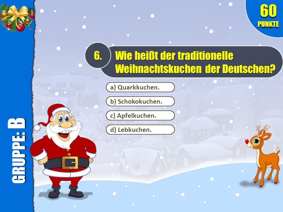 a) Quarkkuchen. 6. Wie heißt der traditionelle Weihnachtskuchen der Deutschen? 60 PUNKTE b) Schokokuchen. c) Apfelkuchen. d) Lebkuchen.