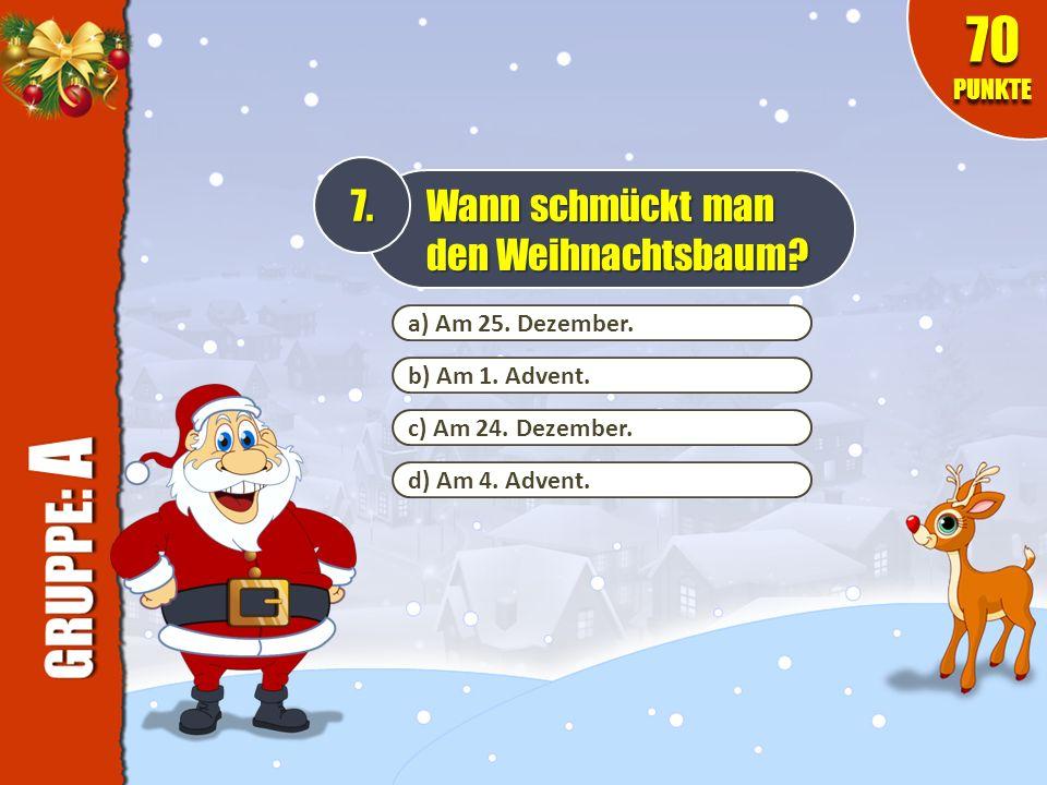 a) Am 25. Dezember. b) Am 1. Advent. c) Am 24. Dezember. d) Am 4. Advent. 7. Wann schmückt man den Weihnachtsbaum? 70 PUNKTE