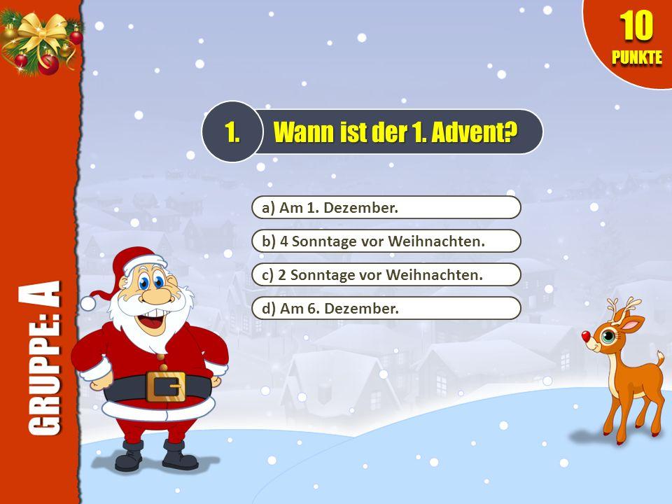 a) Am 1. Dezember. b) 4 Sonntage vor Weihnachten. c) 2 Sonntage vor Weihnachten. d) Am 6. Dezember. Wann ist der 1. Advent? 10 PUNKTE 1.