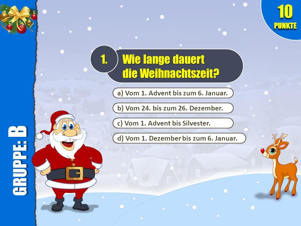 a) Vom 1. Advent bis zum 6. Januar. b) Vom 24. bis zum 26. Dezember. c) Vom 1. Advent bis Silvester. d) Vom 1. Dezember bis zum 6. Januar. 1. Wie lang