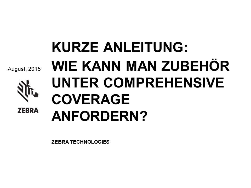 August, 2015 KURZE ANLEITUNG: WIE KANN MAN ZUBEHÖR UNTER COMPREHENSIVE COVERAGE ANFORDERN? ZEBRA TECHNOLOGIES